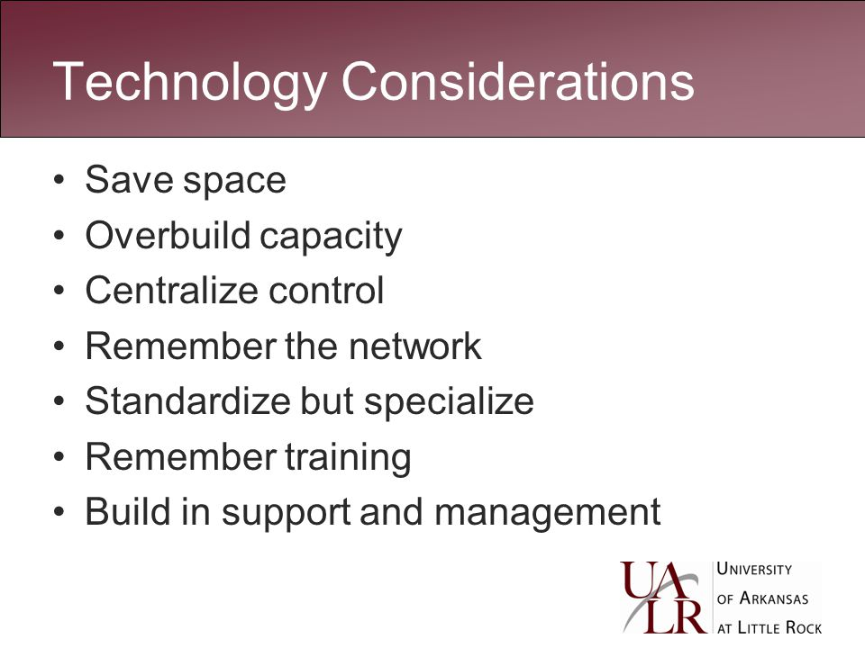 Technology Considerations Save space Overbuild capacity Centralize control Remember the network Standardize but specialize Remember training Build in support and management