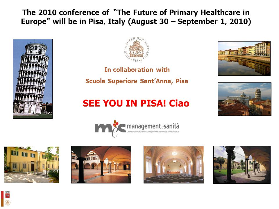"13 SEE YOU IN PISA! Ciao In collaboration with Scuola Superiore Sant'Anna, Pisa The 2010 conference of ""The Future of Primary Healthcare in Europe"" wi"