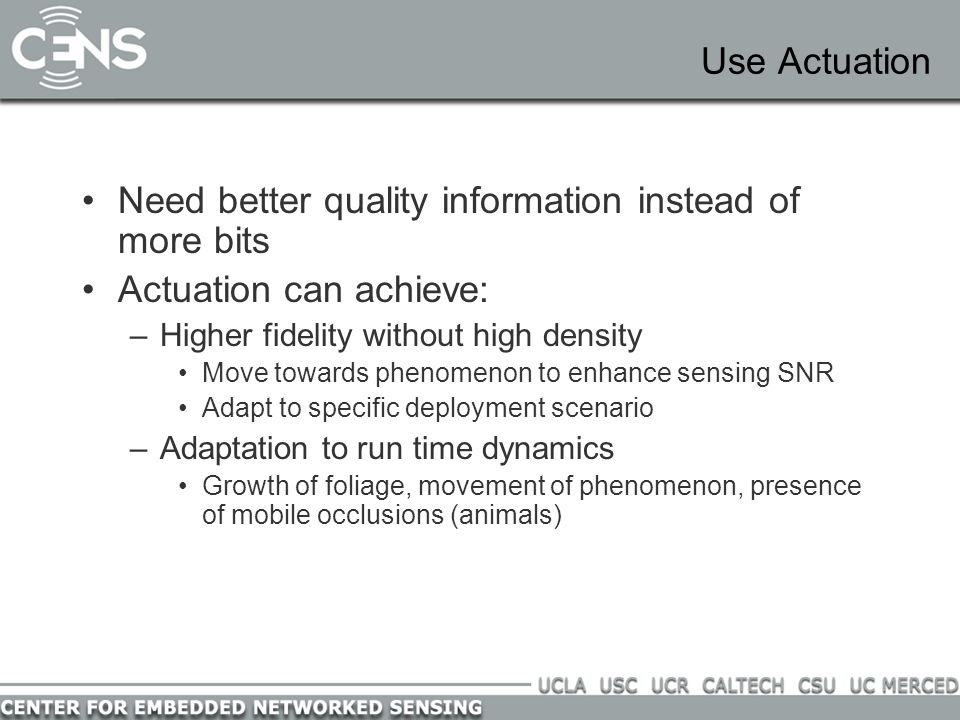 Use Actuation Need better quality information instead of more bits Actuation can achieve: –Higher fidelity without high density Move towards phenomenon to enhance sensing SNR Adapt to specific deployment scenario –Adaptation to run time dynamics Growth of foliage, movement of phenomenon, presence of mobile occlusions (animals)