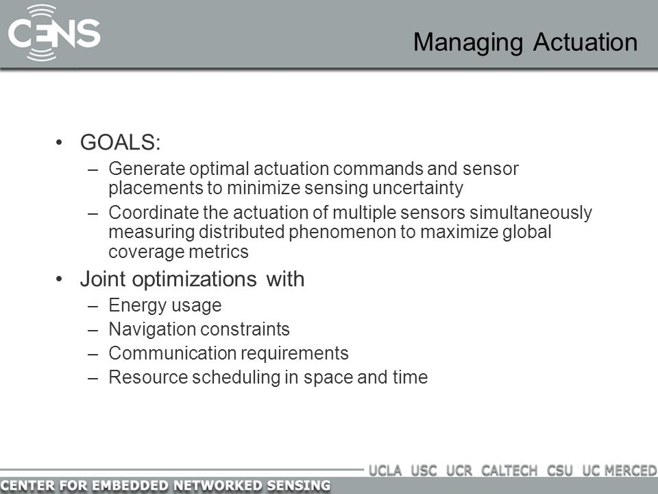 Managing Actuation GOALS: –Generate optimal actuation commands and sensor placements to minimize sensing uncertainty –Coordinate the actuation of multiple sensors simultaneously measuring distributed phenomenon to maximize global coverage metrics Joint optimizations with –Energy usage –Navigation constraints –Communication requirements –Resource scheduling in space and time