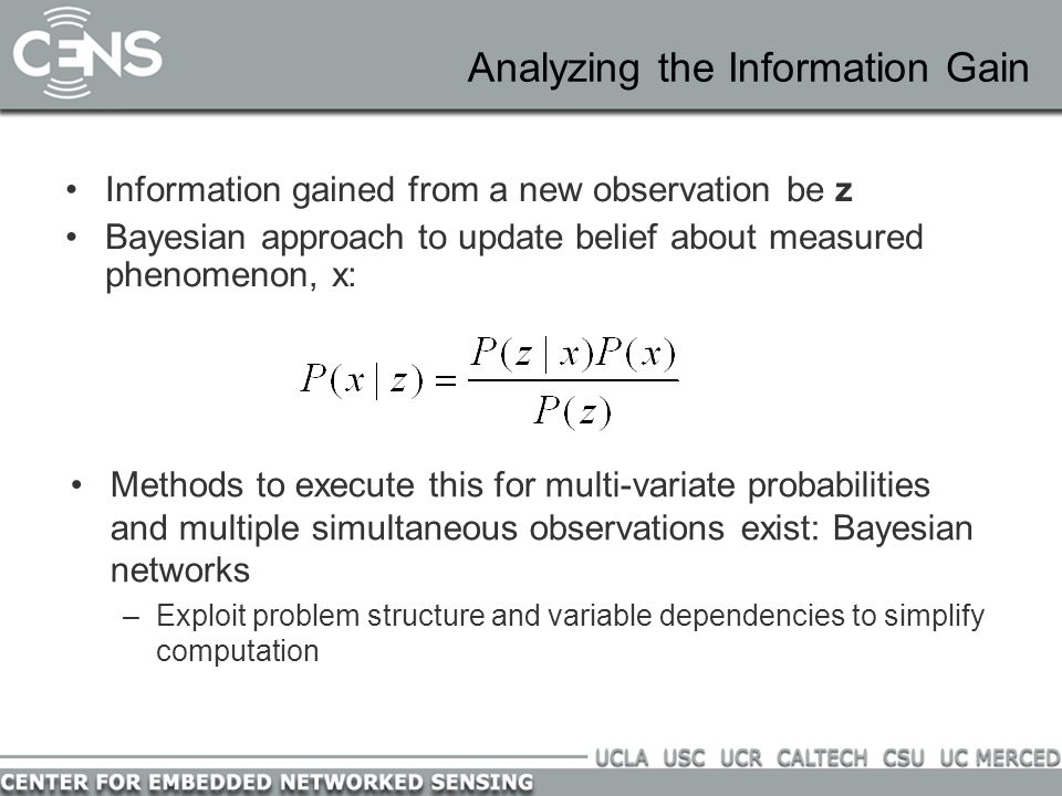 Analyzing the Information Gain Information gained from a new observation be z Bayesian approach to update belief about measured phenomenon, x: Methods to execute this for multi-variate probabilities and multiple simultaneous observations exist: Bayesian networks –Exploit problem structure and variable dependencies to simplify computation