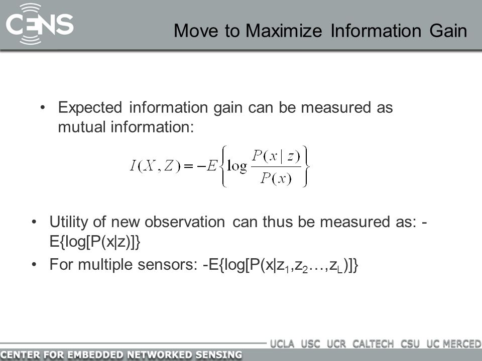 Move to Maximize Information Gain Expected information gain can be measured as mutual information: Utility of new observation can thus be measured as: - E{log[P(x|z)]} For multiple sensors: -E{log[P(x|z 1,z 2 …,z L )]}
