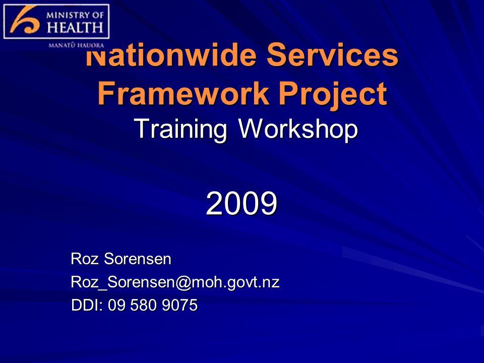 Nationwide Services Framework Project Training Workshop 2009 Roz Sorensen Roz_Sorensen@moh.govt.nz DDI: 09 580 9075 DDI: 09 580 9075