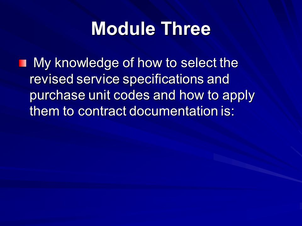 Module Three My knowledge of how to select the revised service specifications and purchase unit codes and how to apply them to contract documentation is: My knowledge of how to select the revised service specifications and purchase unit codes and how to apply them to contract documentation is: