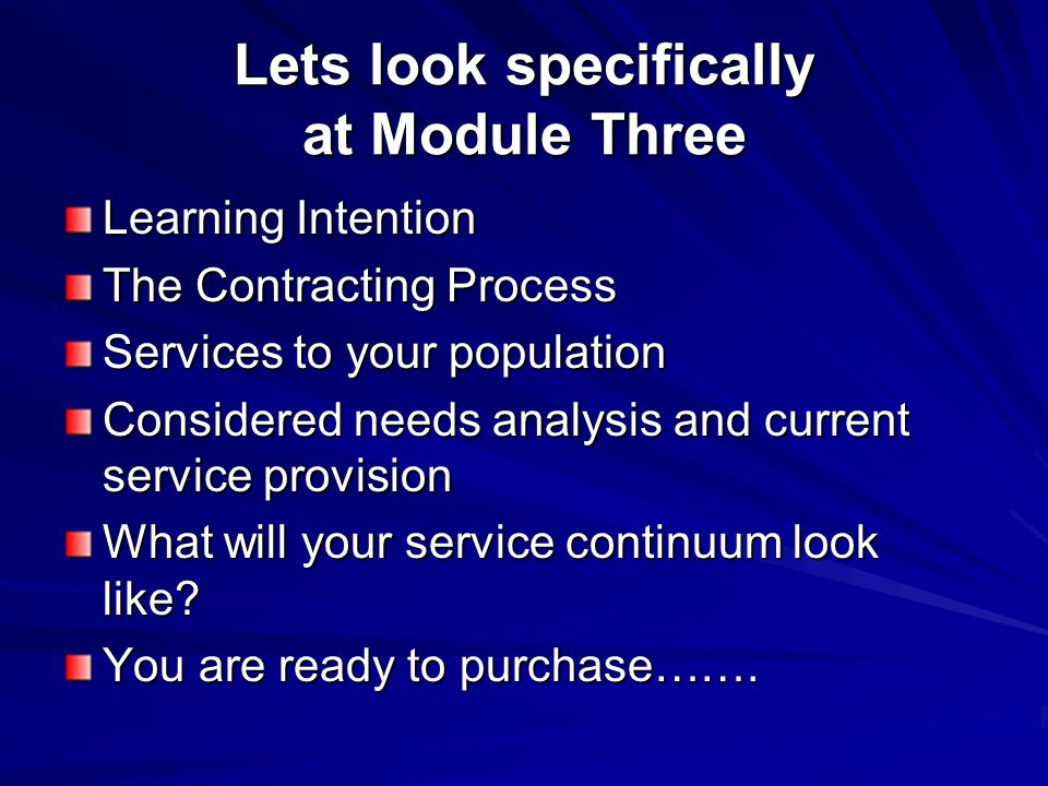 Lets look specifically at Module Three Learning Intention The Contracting Process Services to your population Considered needs analysis and current service provision What will your service continuum look like.