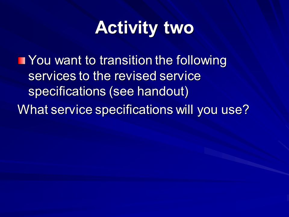Activity two You want to transition the following services to the revised service specifications (see handout) What service specifications will you use
