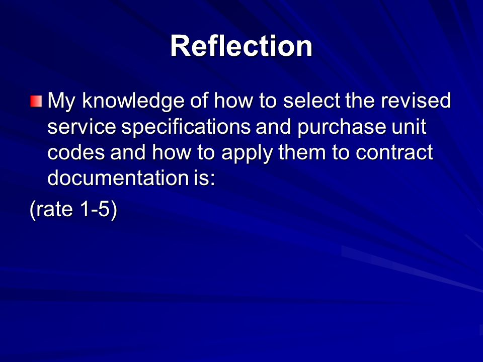 Reflection My knowledge of how to select the revised service specifications and purchase unit codes and how to apply them to contract documentation is: (rate 1-5)