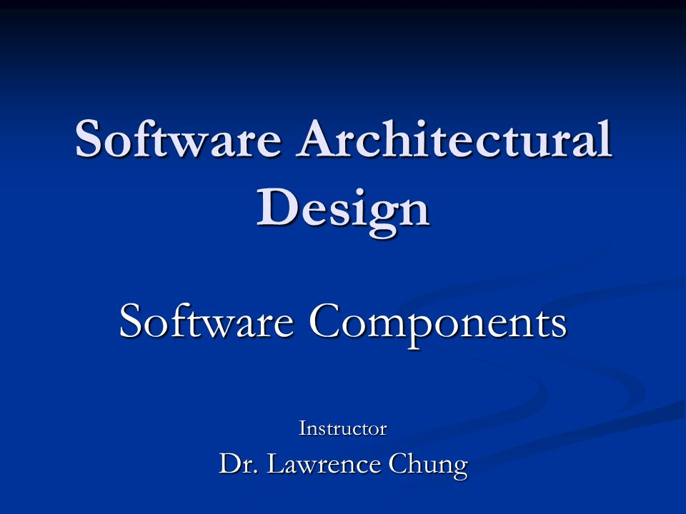 Software Architectural Design Software Components Instructor Dr. Lawrence Chung