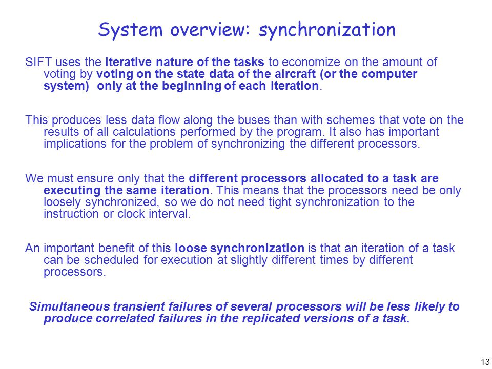 13 System overview: synchronization SIFT uses the iterative nature of the tasks to economize on the amount of voting by voting on the state data of the aircraft (or the computer system) only at the beginning of each iteration.