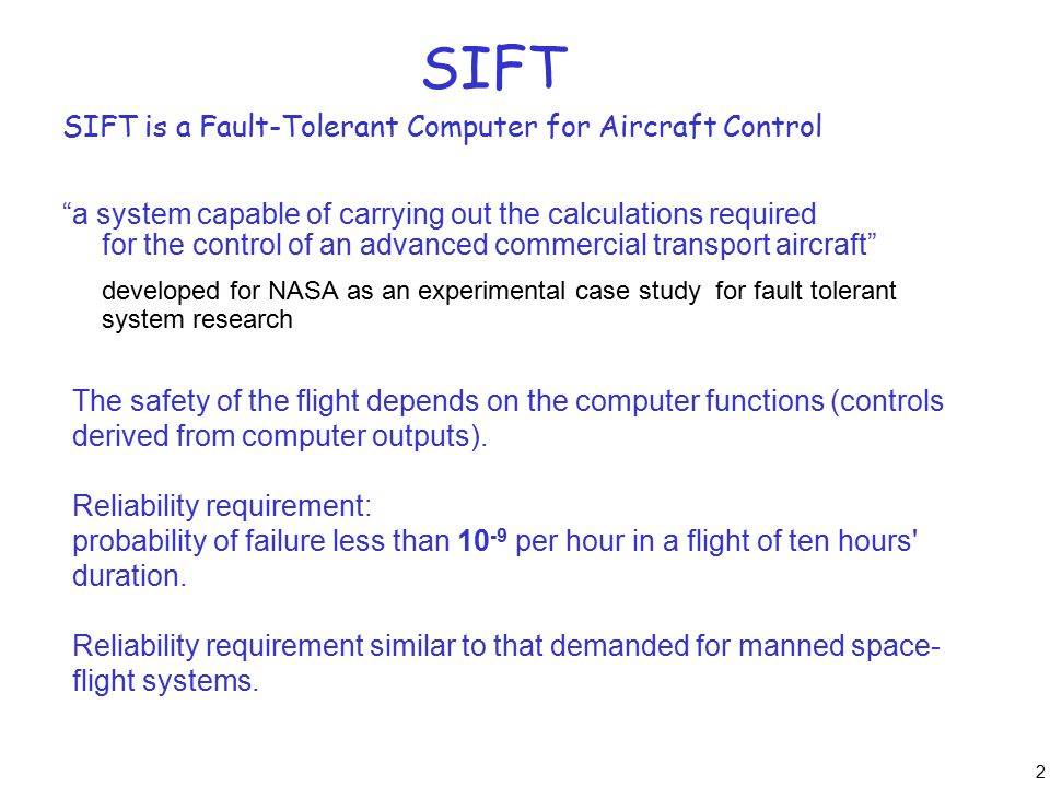 "2 SIFT SIFT is a Fault-Tolerant Computer for Aircraft Control ""a system capable of carrying out the calculations required for the control of an advanc"