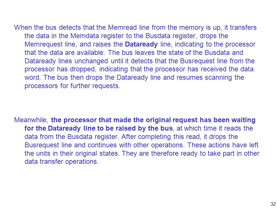 32 When the bus detects that the Memread line from the memory is up, it transfers the data in the Memdata register to the Busdata register, drops the Memrequest line, and raises the Dataready line, indicating to the processor that the data are available.