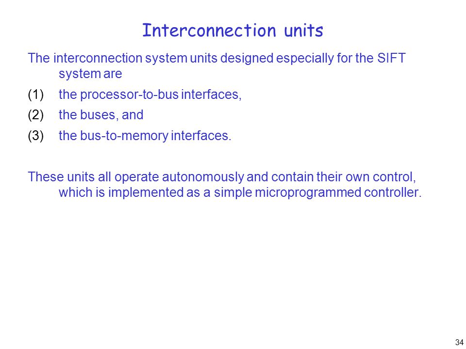 34 Interconnection units The interconnection system units designed especially for the SIFT system are (1)the processor-to-bus interfaces, (2)the buses, and (3)the bus-to-memory interfaces.