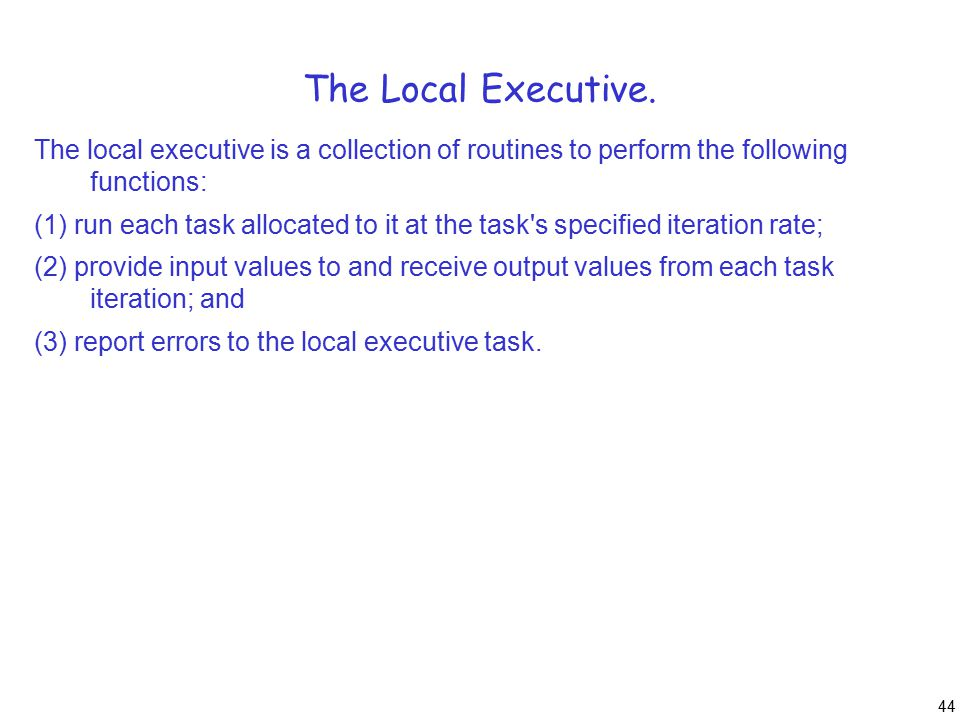 44 The Local Executive. The local executive is a collection of routines to perform the following functions: (1) run each task allocated to it at the t