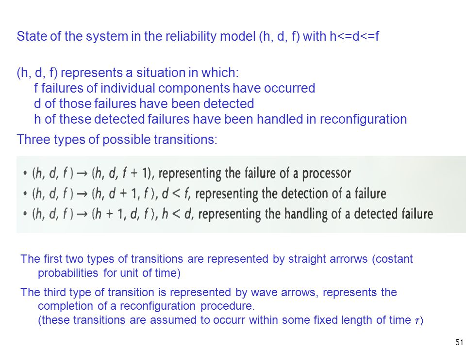 51 State of the system in the reliability model (h, d, f) with h<=d<=f (h, d, f) represents a situation in which: f failures of individual components have occurred d of those failures have been detected h of these detected failures have been handled in reconfiguration Three types of possible transitions: The first two types of transitions are represented by straight arrorws (costant probabilities for unit of time) The third type of transition is represented by wave arrows, represents the completion of a reconfiguration procedure.