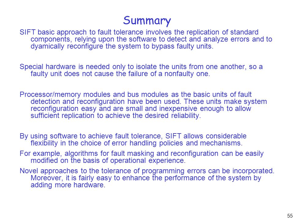 55 Summary SIFT basic approach to fault tolerance involves the replication of standard components, relying upon the software to detect and analyze errors and to dyamically reconfigure the system to bypass faulty units.