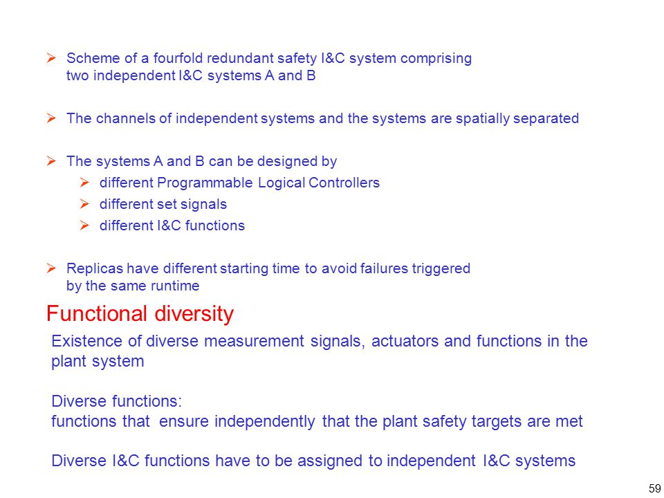 59  Scheme of a fourfold redundant safety I&C system comprising two independent I&C systems A and B  The channels of independent systems and the systems are spatially separated  The systems A and B can be designed by  different Programmable Logical Controllers  different set signals  different I&C functions  Replicas have different starting time to avoid failures triggered by the same runtime Functional diversity Existence of diverse measurement signals, actuators and functions in the plant system Diverse functions: functions that ensure independently that the plant safety targets are met Diverse I&C functions have to be assigned to independent I&C systems