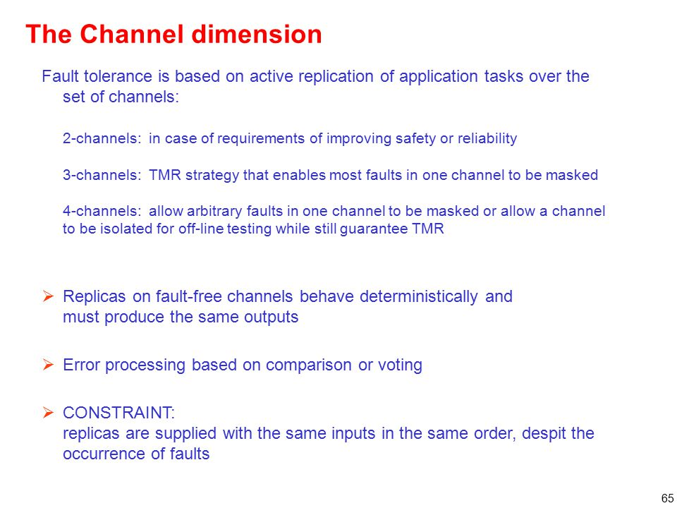 65 Fault tolerance is based on active replication of application tasks over the set of channels: 2-channels: in case of requirements of improving safety or reliability 3-channels: TMR strategy that enables most faults in one channel to be masked 4-channels: allow arbitrary faults in one channel to be masked or allow a channel to be isolated for off-line testing while still guarantee TMR  Replicas on fault-free channels behave deterministically and must produce the same outputs  Error processing based on comparison or voting  CONSTRAINT: replicas are supplied with the same inputs in the same order, despit the occurrence of faults The Channel dimension