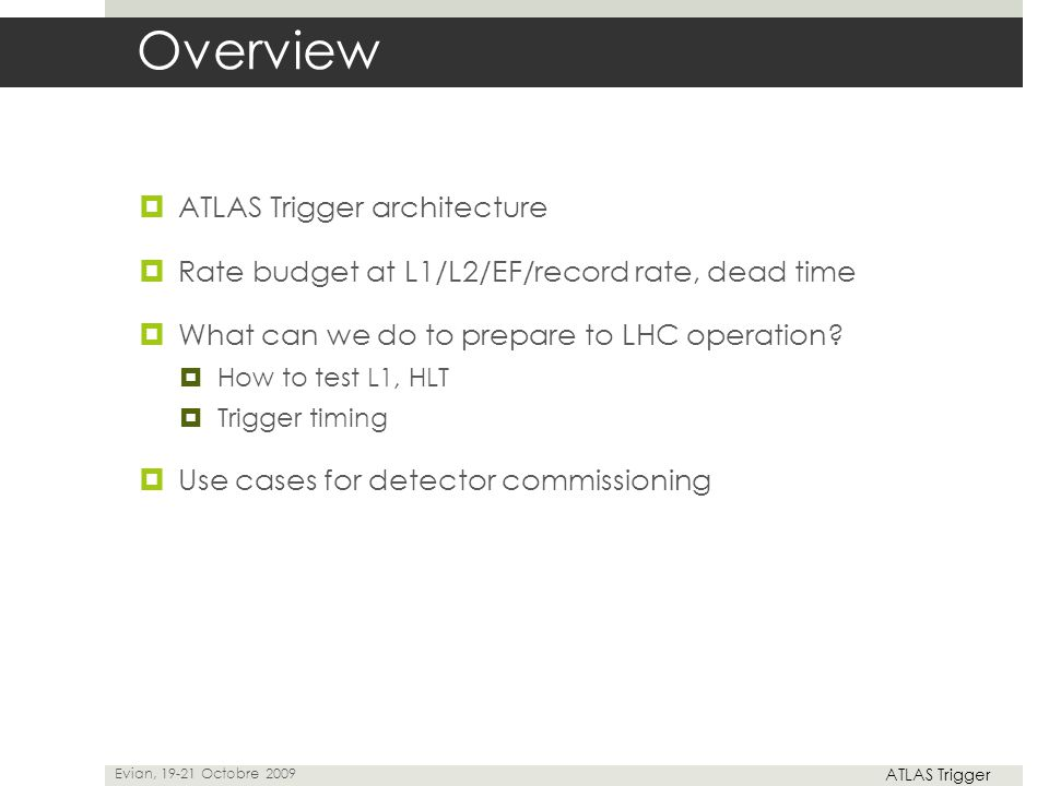  ATLAS Trigger architecture  Rate budget at L1/L2/EF/record rate, dead time  What can we do to prepare to LHC operation?  How to test L1, HLT  Tr