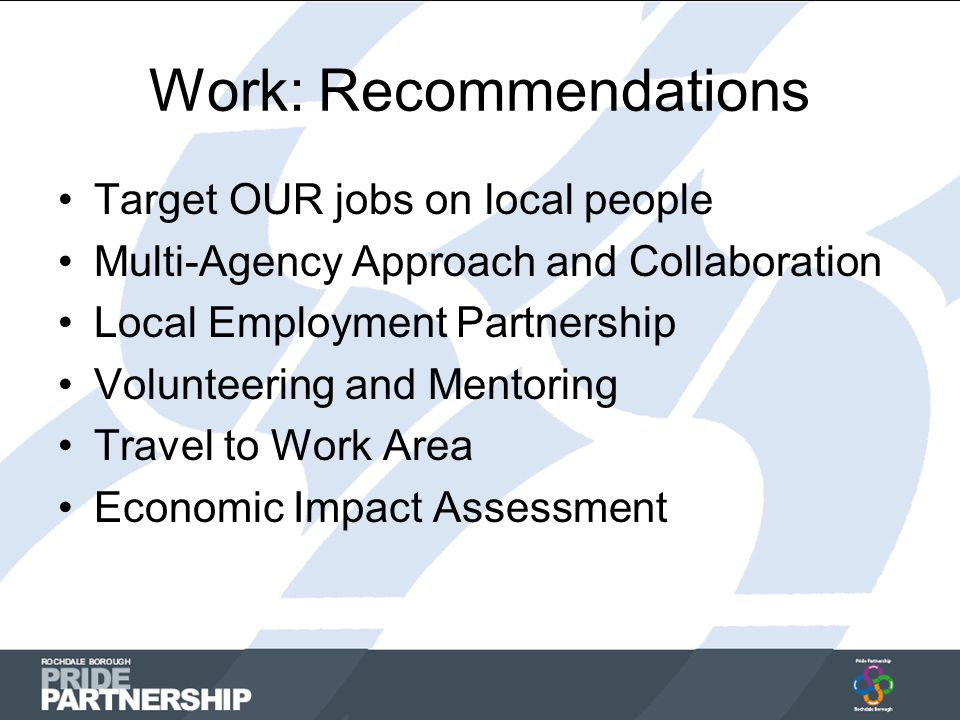 Work: Recommendations Target OUR jobs on local people Multi-Agency Approach and Collaboration Local Employment Partnership Volunteering and Mentoring Travel to Work Area Economic Impact Assessment