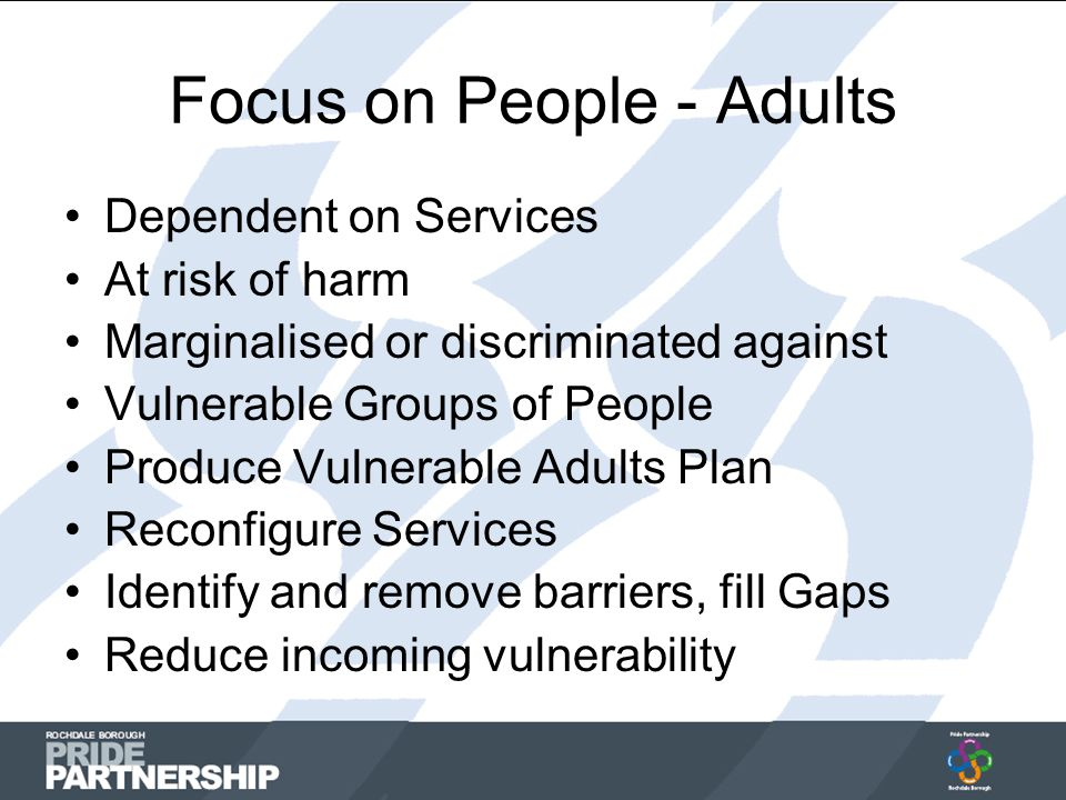 Focus on People - Adults Dependent on Services At risk of harm Marginalised or discriminated against Vulnerable Groups of People Produce Vulnerable Adults Plan Reconfigure Services Identify and remove barriers, fill Gaps Reduce incoming vulnerability