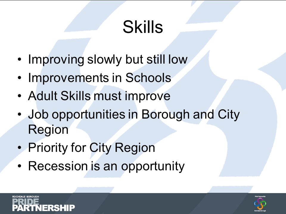 Skills Improving slowly but still low Improvements in Schools Adult Skills must improve Job opportunities in Borough and City Region Priority for City Region Recession is an opportunity