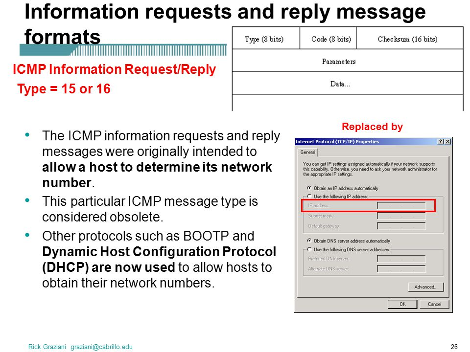 Rick Graziani graziani@cabrillo.edu26 Information requests and reply message formats The ICMP information requests and reply messages were originally intended to allow a host to determine its network number.