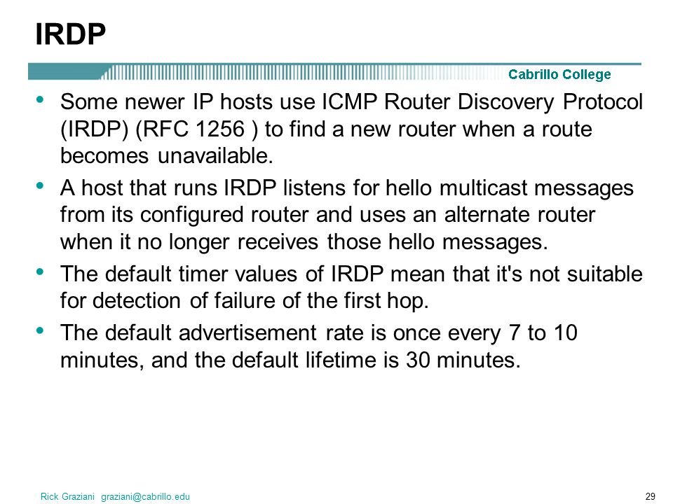 Rick Graziani graziani@cabrillo.edu29 IRDP Some newer IP hosts use ICMP Router Discovery Protocol (IRDP) (RFC 1256 ) to find a new router when a route becomes unavailable.
