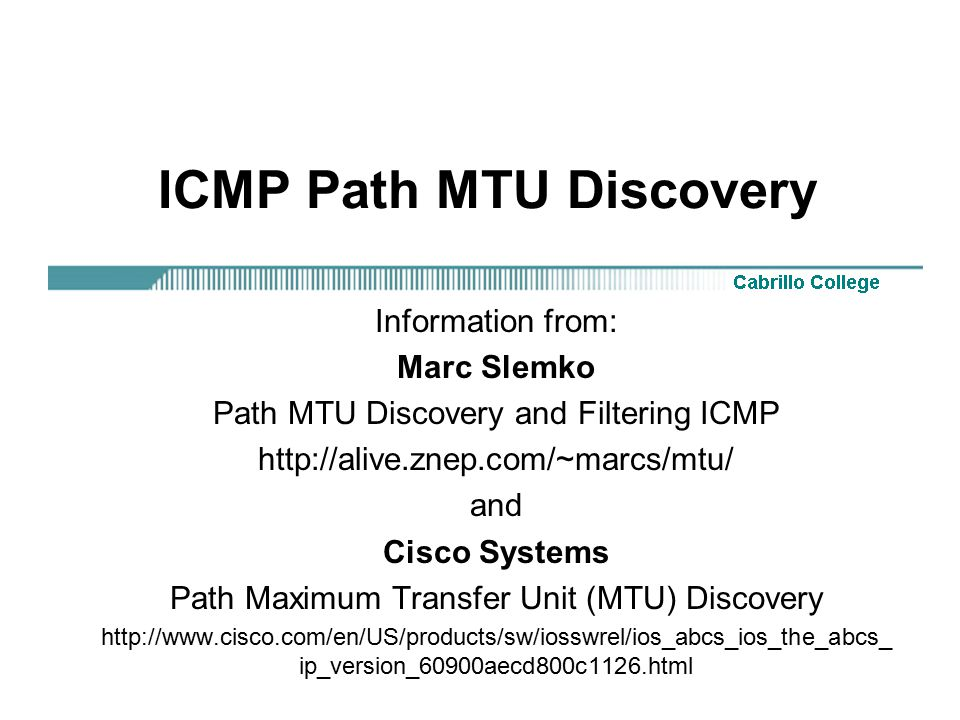 ICMP Path MTU Discovery Information from: Marc Slemko Path MTU Discovery and Filtering ICMP http://alive.znep.com/~marcs/mtu/ and Cisco Systems Path Maximum Transfer Unit (MTU) Discovery http://www.cisco.com/en/US/products/sw/iosswrel/ios_abcs_ios_the_abcs_ ip_version_60900aecd800c1126.html