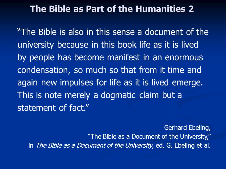 The Bible as Part of the Humanities 2 The Bible is also in this sense a document of the university because in this book life as it is lived by people has become manifest in an enormous condensation, so much so that from it time and again new impulses for life as it is lived emerge.