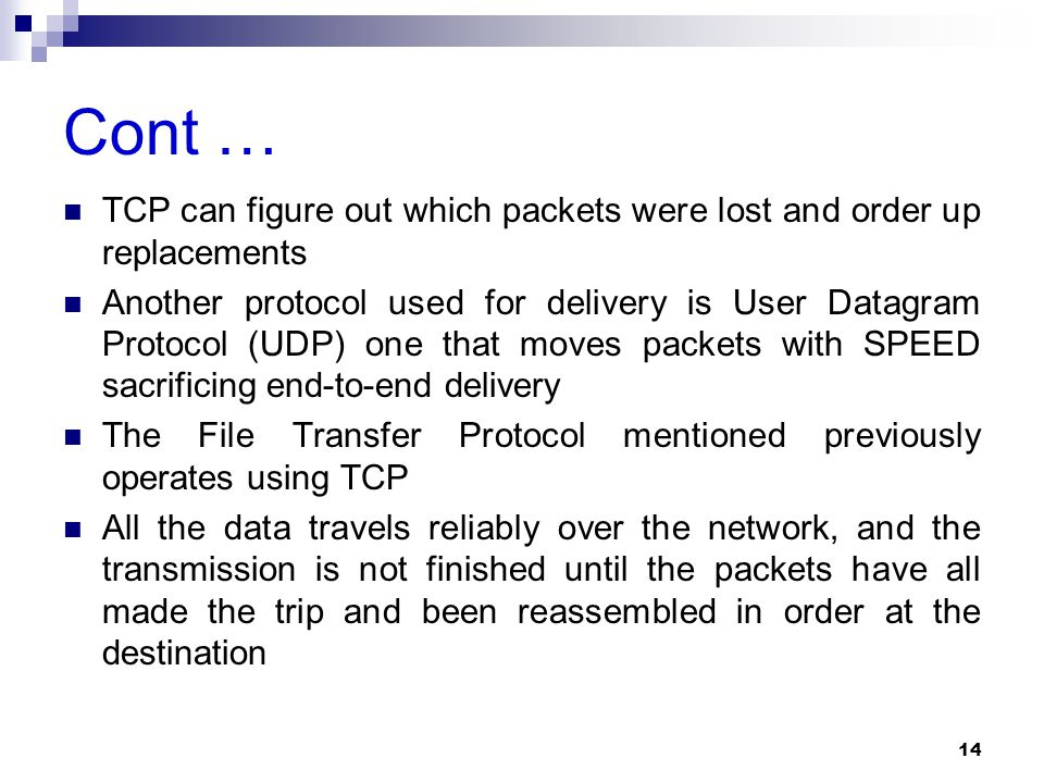 Cont … TCP can figure out which packets were lost and order up replacements Another protocol used for delivery is User Datagram Protocol (UDP) one that moves packets with SPEED sacrificing end-to-end delivery The File Transfer Protocol mentioned previously operates using TCP All the data travels reliably over the network, and the transmission is not finished until the packets have all made the trip and been reassembled in order at the destination 14