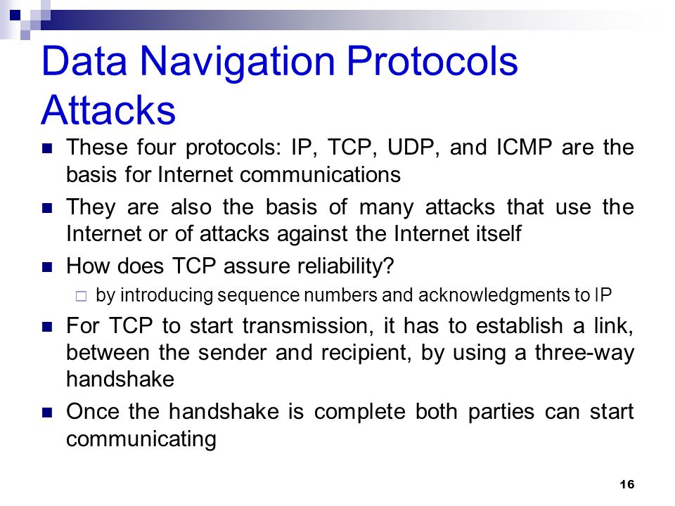 Data Navigation Protocols Attacks These four protocols: IP, TCP, UDP, and ICMP are the basis for Internet communications They are also the basis of many attacks that use the Internet or of attacks against the Internet itself How does TCP assure reliability.