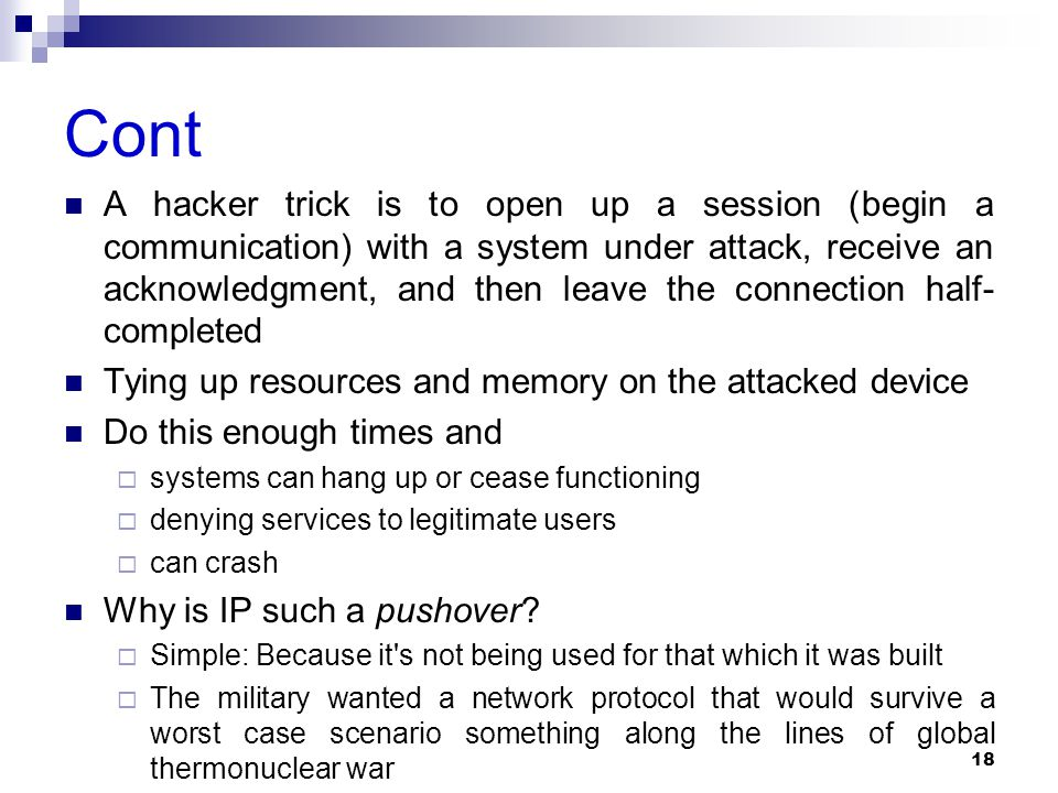 Cont A hacker trick is to open up a session (begin a communication) with a system under attack, receive an acknowledgment, and then leave the connection half- completed Tying up resources and memory on the attacked device Do this enough times and  systems can hang up or cease functioning  denying services to legitimate users  can crash Why is IP such a pushover.
