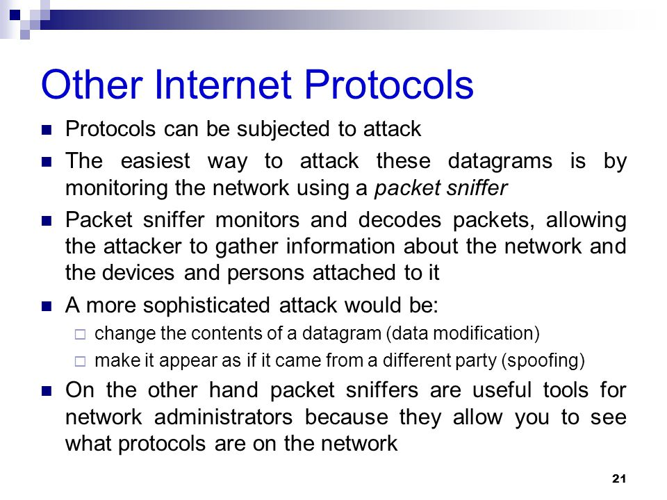 Other Internet Protocols Protocols can be subjected to attack The easiest way to attack these datagrams is by monitoring the network using a packet sniffer Packet sniffer monitors and decodes packets, allowing the attacker to gather information about the network and the devices and persons attached to it A more sophisticated attack would be:  change the contents of a datagram (data modification)  make it appear as if it came from a different party (spoofing) On the other hand packet sniffers are useful tools for network administrators because they allow you to see what protocols are on the network 21