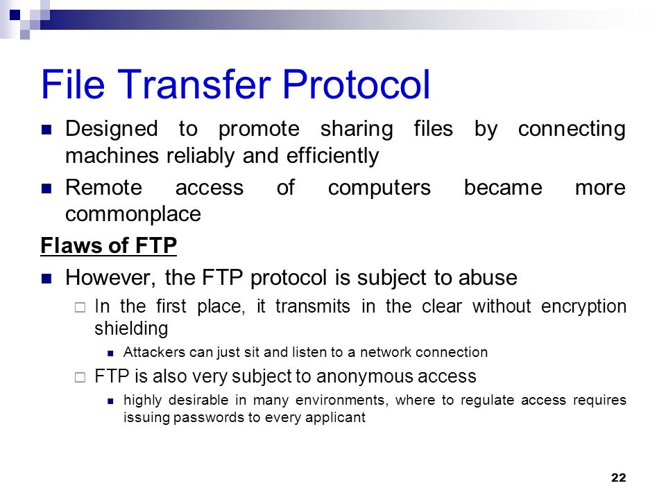 File Transfer Protocol Designed to promote sharing files by connecting machines reliably and efficiently Remote access of computers became more commonplace Flaws of FTP However, the FTP protocol is subject to abuse  In the first place, it transmits in the clear without encryption shielding Attackers can just sit and listen to a network connection  FTP is also very subject to anonymous access highly desirable in many environments, where to regulate access requires issuing passwords to every applicant 22
