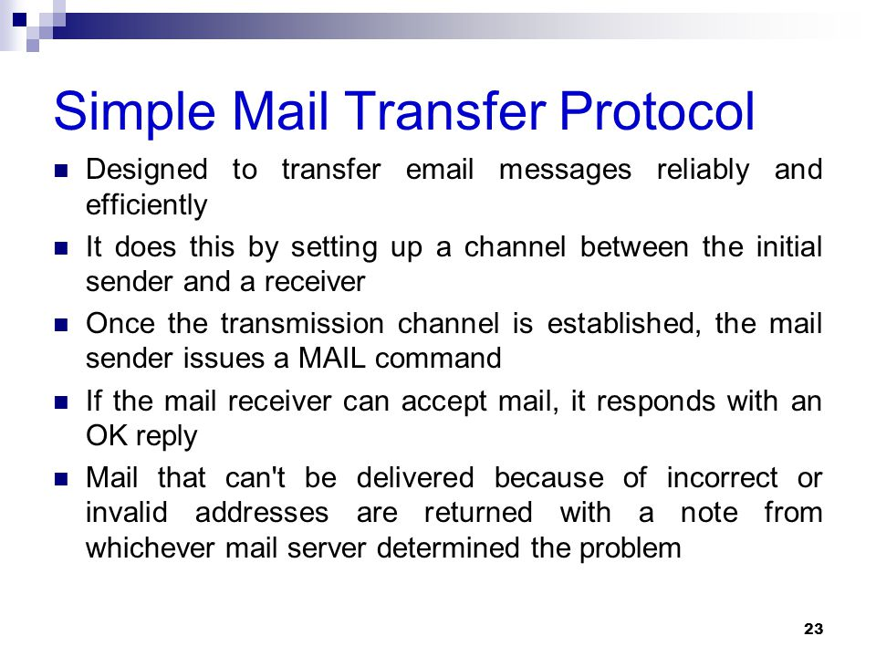 Simple Mail Transfer Protocol Designed to transfer email messages reliably and efficiently It does this by setting up a channel between the initial sender and a receiver Once the transmission channel is established, the mail sender issues a MAIL command If the mail receiver can accept mail, it responds with an OK reply Mail that can t be delivered because of incorrect or invalid addresses are returned with a note from whichever mail server determined the problem 23