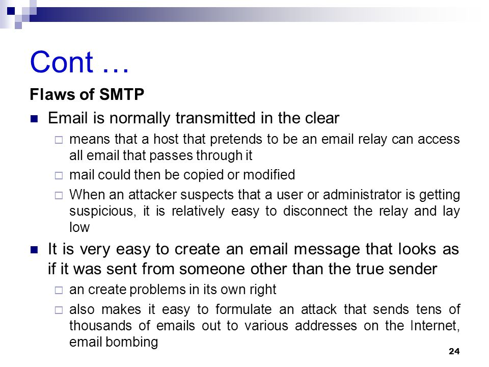 Cont … Flaws of SMTP Email is normally transmitted in the clear  means that a host that pretends to be an email relay can access all email that passes through it  mail could then be copied or modified  When an attacker suspects that a user or administrator is getting suspicious, it is relatively easy to disconnect the relay and lay low It is very easy to create an email message that looks as if it was sent from someone other than the true sender  an create problems in its own right  also makes it easy to formulate an attack that sends tens of thousands of emails out to various addresses on the Internet, email bombing 24