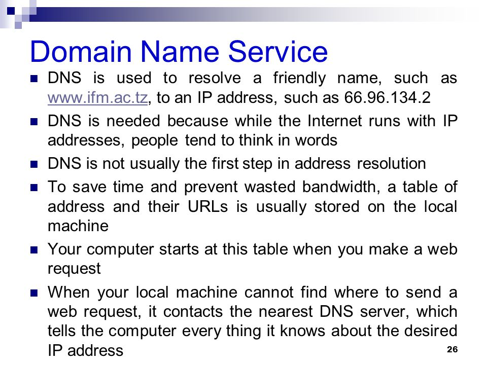 Domain Name Service DNS is used to resolve a friendly name, such as www.ifm.ac.tz, to an IP address, such as 66.96.134.2 www.ifm.ac.tz DNS is needed because while the Internet runs with IP addresses, people tend to think in words DNS is not usually the first step in address resolution To save time and prevent wasted bandwidth, a table of address and their URLs is usually stored on the local machine Your computer starts at this table when you make a web request When your local machine cannot find where to send a web request, it contacts the nearest DNS server, which tells the computer every thing it knows about the desired IP address 26