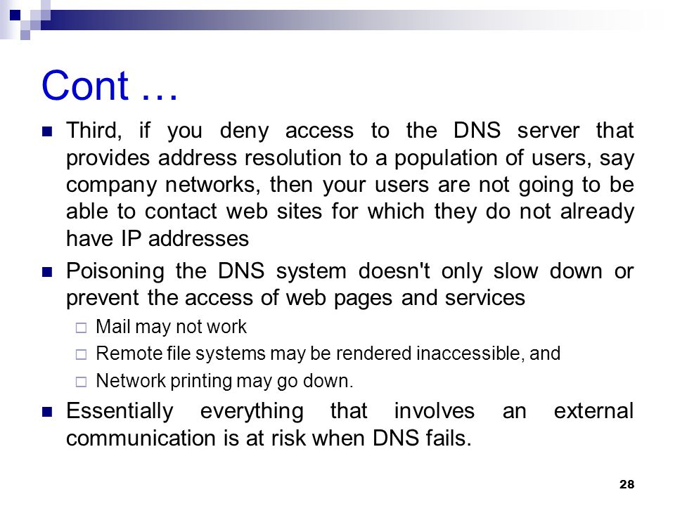 Cont … Third, if you deny access to the DNS server that provides address resolution to a population of users, say company networks, then your users are not going to be able to contact web sites for which they do not already have IP addresses Poisoning the DNS system doesn t only slow down or prevent the access of web pages and services  Mail may not work  Remote file systems may be rendered inaccessible, and  Network printing may go down.