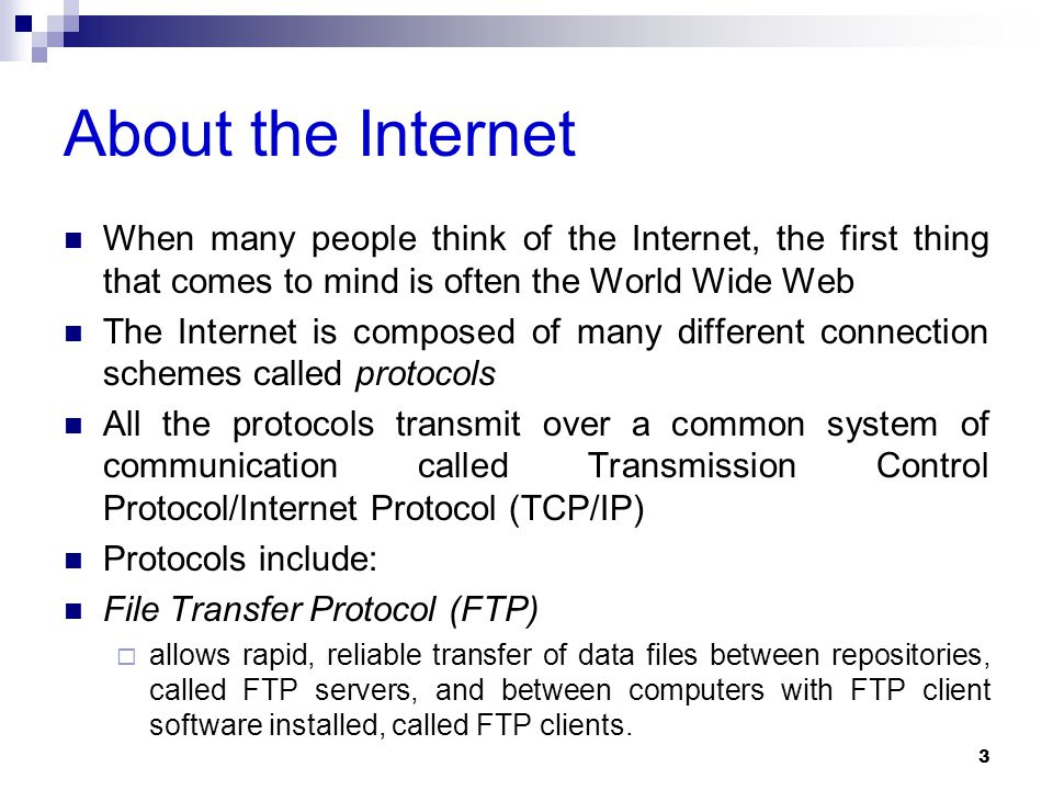 About the Internet When many people think of the Internet, the first thing that comes to mind is often the World Wide Web The Internet is composed of many different connection schemes called protocols All the protocols transmit over a common system of communication called Transmission Control Protocol/Internet Protocol (TCP/IP) Protocols include: File Transfer Protocol (FTP)  allows rapid, reliable transfer of data files between repositories, called FTP servers, and between computers with FTP client software installed, called FTP clients.