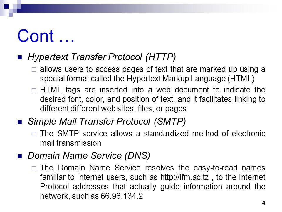 Cont … Hypertext Transfer Protocol (HTTP)  allows users to access pages of text that are marked up using a special format called the Hypertext Markup Language (HTML)  HTML tags are inserted into a web document to indicate the desired font, color, and position of text, and it facilitates linking to different different web sites, files, or pages Simple Mail Transfer Protocol (SMTP)  The SMTP service allows a standardized method of electronic mail transmission Domain Name Service (DNS)  The Domain Name Service resolves the easy-to-read names familiar to Internet users, such as http://ifm.ac.tz, to the Internet Protocol addresses that actually guide information around the network, such as 66.96.134.2 4