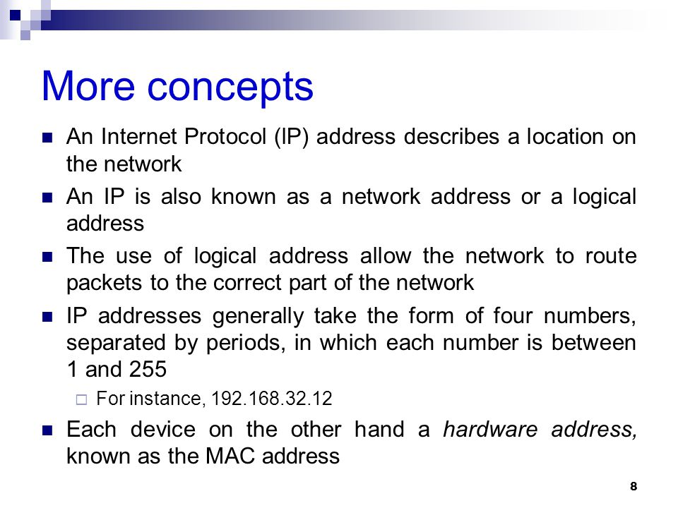 More concepts An Internet Protocol (lP) address describes a location on the network An IP is also known as a network address or a logical address The use of logical address allow the network to route packets to the correct part of the network IP addresses generally take the form of four numbers, separated by periods, in which each number is between 1 and 255  For instance, 192.168.32.12 Each device on the other hand a hardware address, known as the MAC address 8