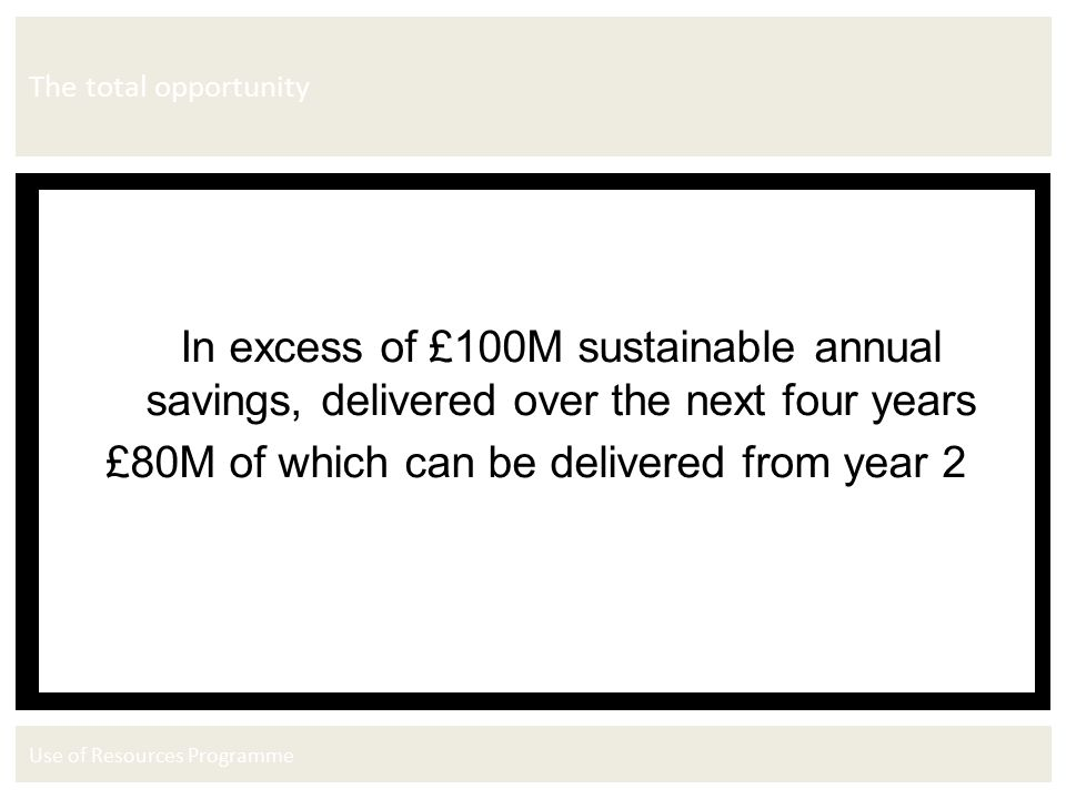 Use of Resources Programme The total opportunity In excess of £100M sustainable annual savings, delivered over the next four years £80M of which can be delivered from year 2