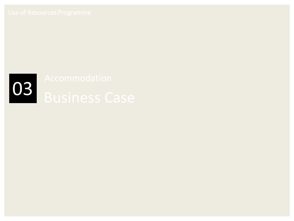 Use of Resources Programme 03 Accommodation Business Case