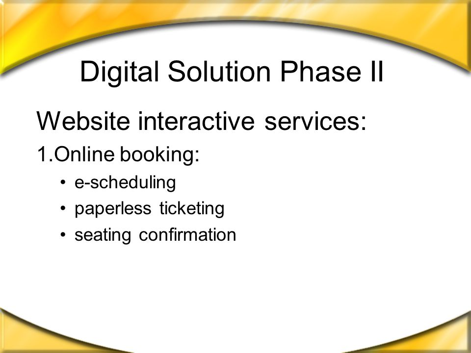 Digital Solution Phase I Automatic Notification: flight status messaging loyalty points with automatic updates Customer Interaction: online surveys (customer feedback) links to Chapters, Indigo, and Roots