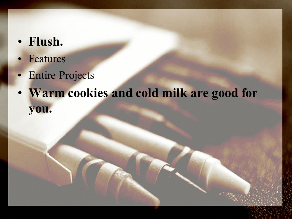 Flush. Features Entire Projects Warm cookies and cold milk are good for you.