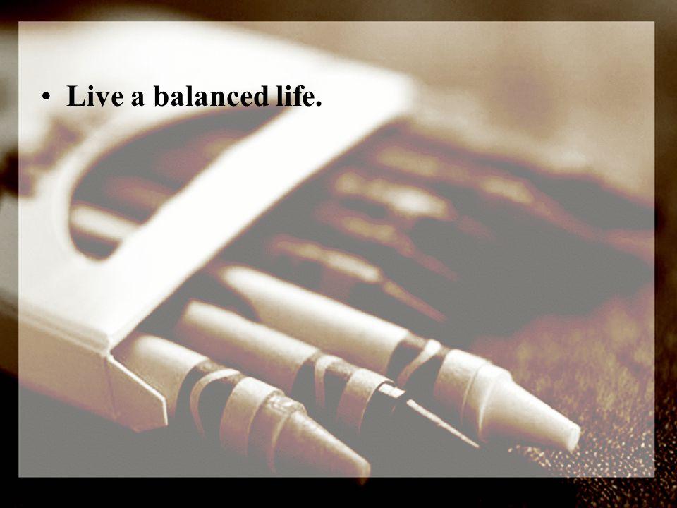 Live a balanced life.