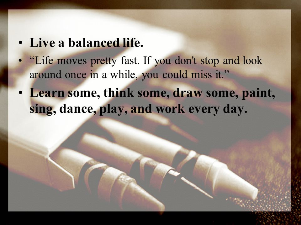 Live a balanced life. Life moves pretty fast.
