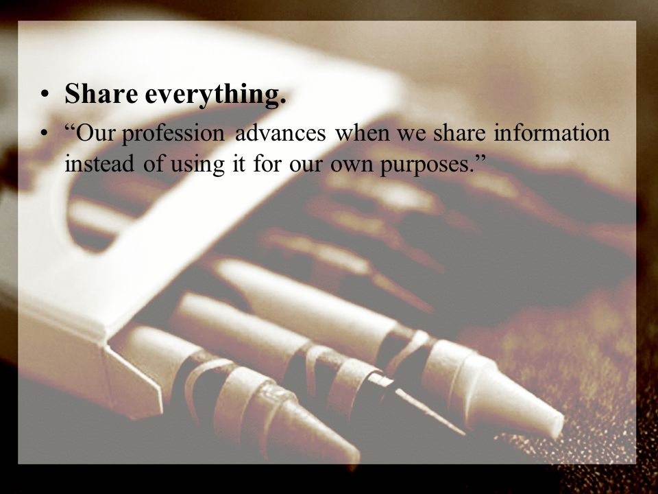 Our profession advances when we share information instead of using it for our own purposes.