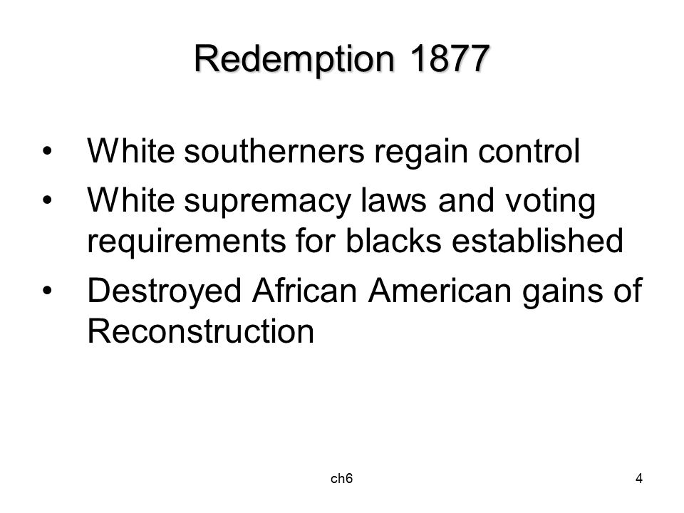 ch64 Redemption 1877 White southerners regain control White supremacy laws and voting requirements for blacks established Destroyed African American gains of Reconstruction