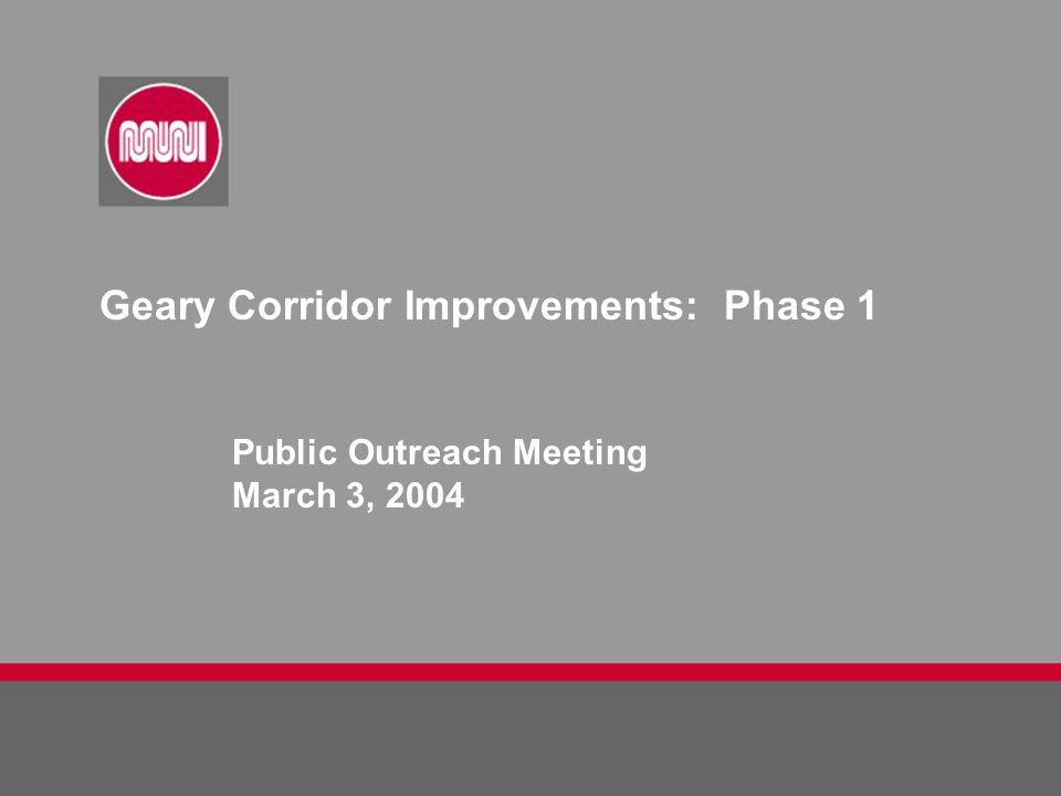 Geary Corridor Improvements: Phase 1 Public Outreach Meeting March 3, 2004